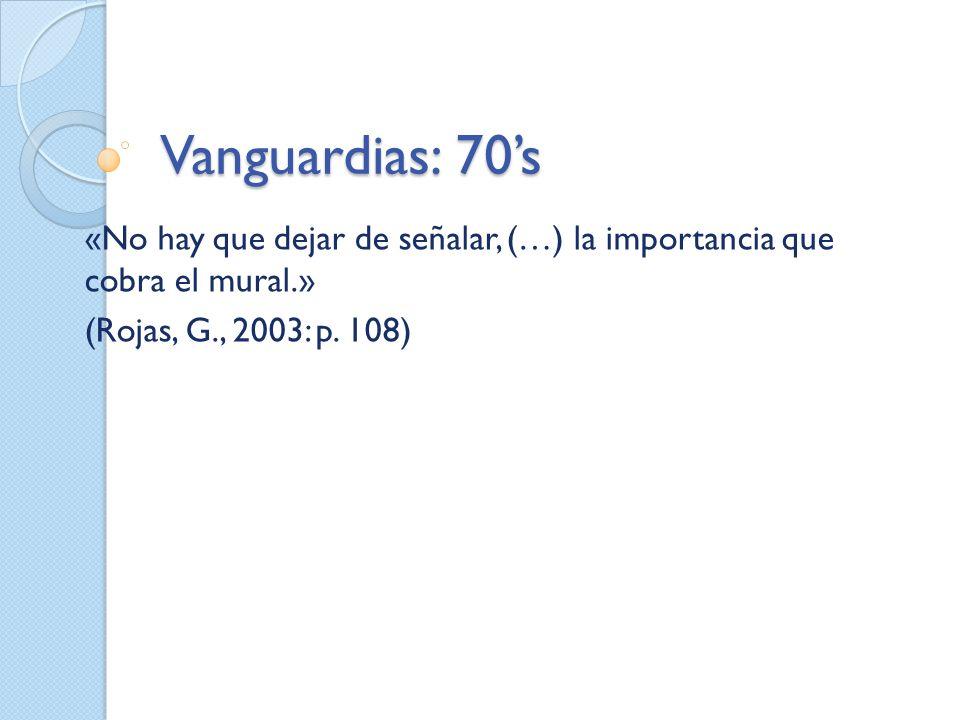 Vanguardias: 70s «No hay que dejar de señalar, (…) la importancia que cobra el mural.» (Rojas, G., 2003: p. 108)