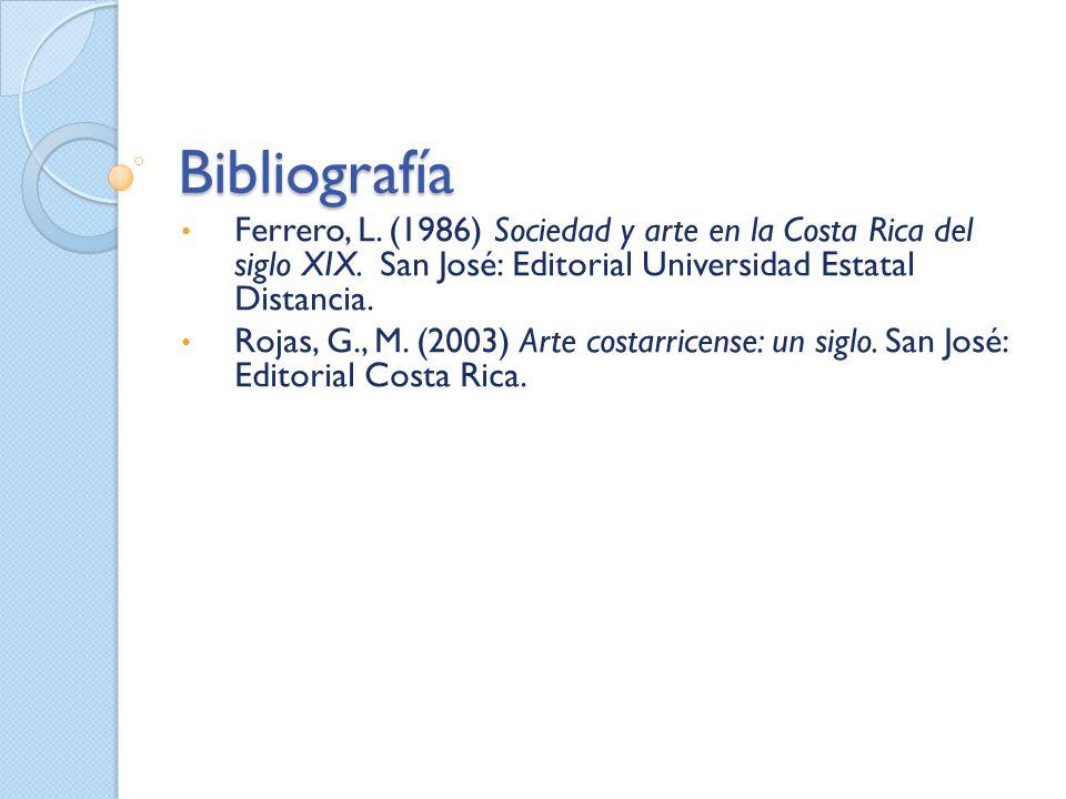Bibliografía Ferrero, L. (1986) Sociedad y arte en la Costa Rica del siglo XIX. San José: Editorial Universidad Estatal Distancia. Rojas, G., M. (2003