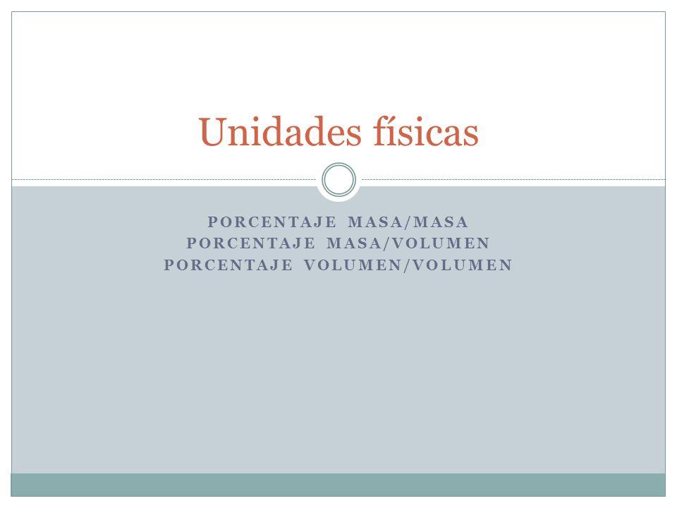 Unidades físicas PORCENTAJE MASA/MASA PORCENTAJE MASA/VOLUMEN PORCENTAJE VOLUMEN/VOLUMEN