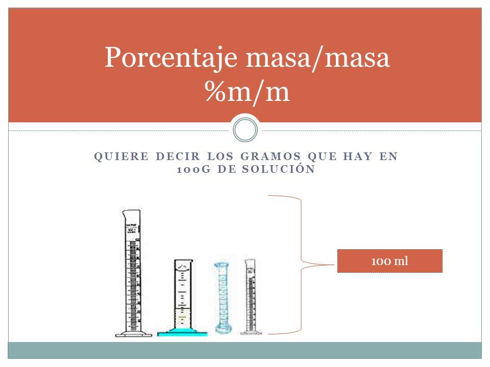 QUIERE DECIR LOS GRAMOS QUE HAY EN 100G DE SOLUCIÓN Porcentaje masa/masa %m/m 100 ml
