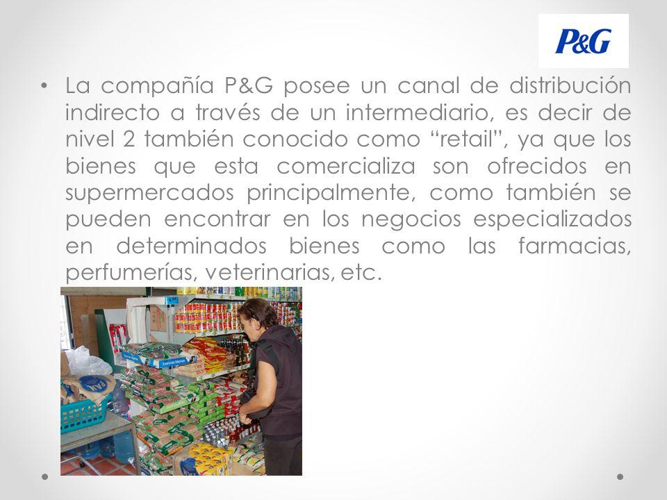 La compañía P&G posee un canal de distribución indirecto a través de un intermediario, es decir de nivel 2 también conocido como retail, ya que los bienes que esta comercializa son ofrecidos en supermercados principalmente, como también se pueden encontrar en los negocios especializados en determinados bienes como las farmacias, perfumerías, veterinarias, etc.