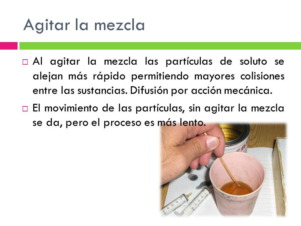 Agitar la mezcla Al agitar la mezcla las partículas de soluto se alejan más rápido permitiendo mayores colisiones entre las sustancias.