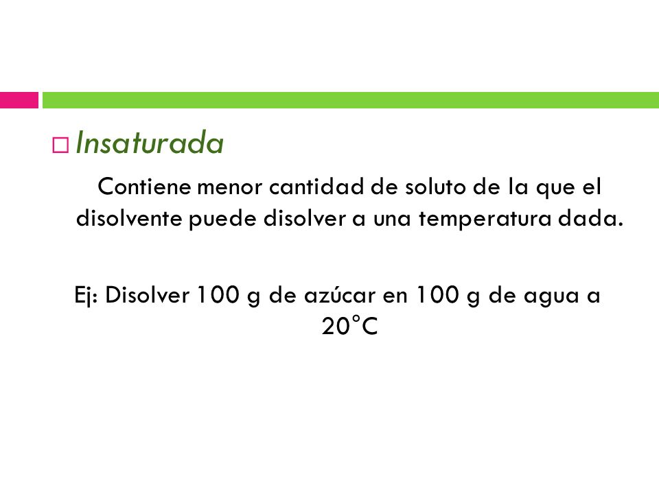 Insaturada Contiene menor cantidad de soluto de la que el disolvente puede disolver a una temperatura dada.