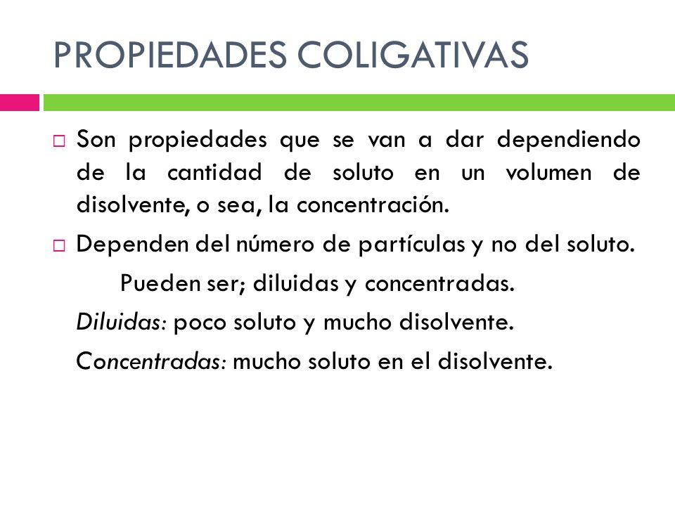 PROPIEDADES COLIGATIVAS Son propiedades que se van a dar dependiendo de la cantidad de soluto en un volumen de disolvente, o sea, la concentración.