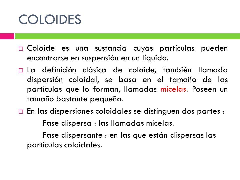 COLOIDES Coloide es una sustancia cuyas partículas pueden encontrarse en suspensión en un líquido.