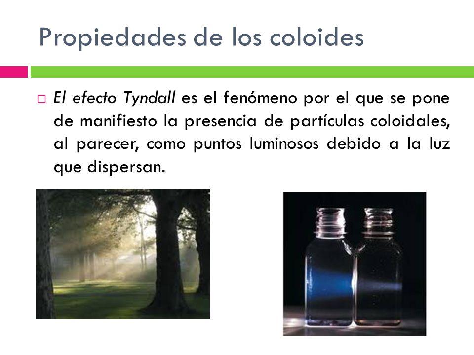 Propiedades de los coloides El efecto Tyndall es el fenómeno por el que se pone de manifiesto la presencia de partículas coloidales, al parecer, como puntos luminosos debido a la luz que dispersan.
