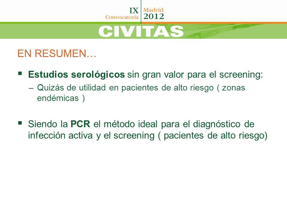 EN RESUMEN… Estudios serológicos sin gran valor para el screening: –Quizás de utilidad en pacientes de alto riesgo ( zonas endémicas ) Siendo la PCR e
