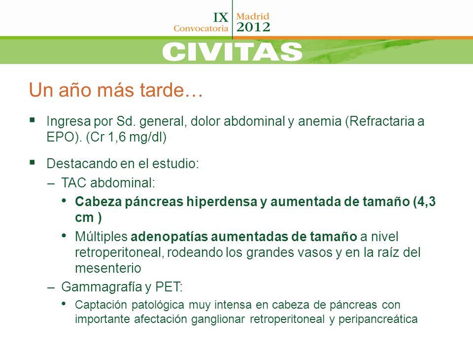 Un año más tarde… Ingresa por Sd. general, dolor abdominal y anemia (Refractaria a EPO). (Cr 1,6 mg/dl) Destacando en el estudio: –TAC abdominal: Cabe