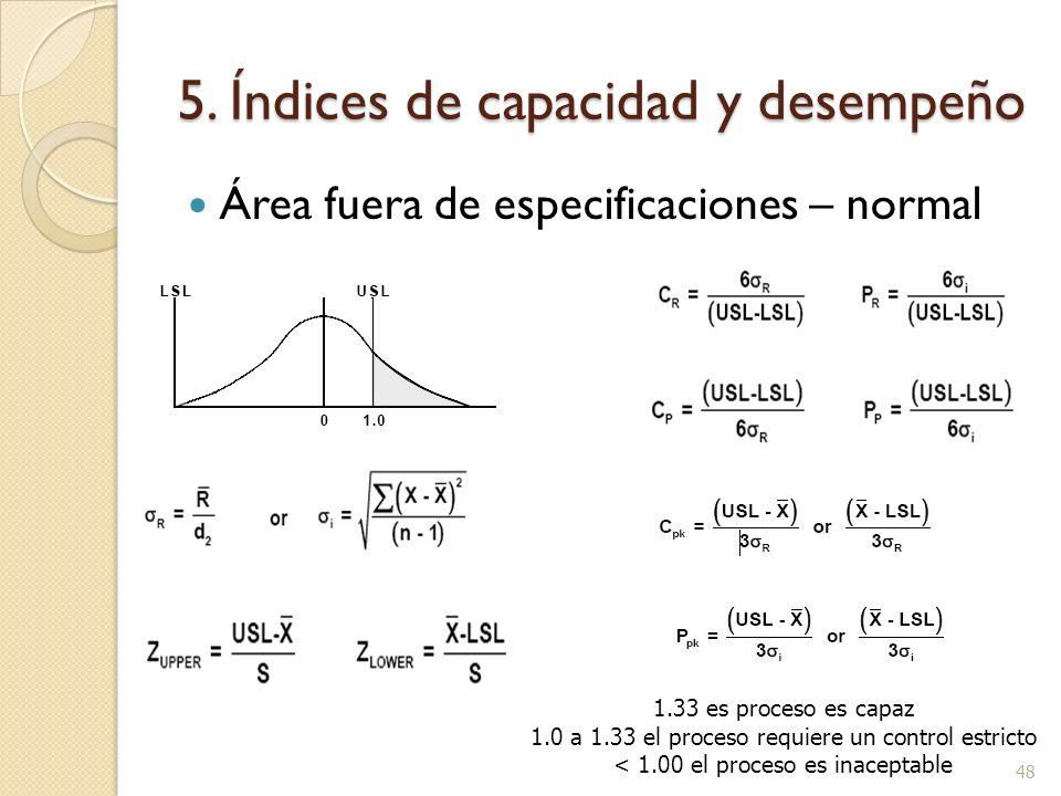 5. Índices de capacidad y desempeño Área fuera de especificaciones – normal 48 1.33 es proceso es capaz 1.0 a 1.33 el proceso requiere un control estr