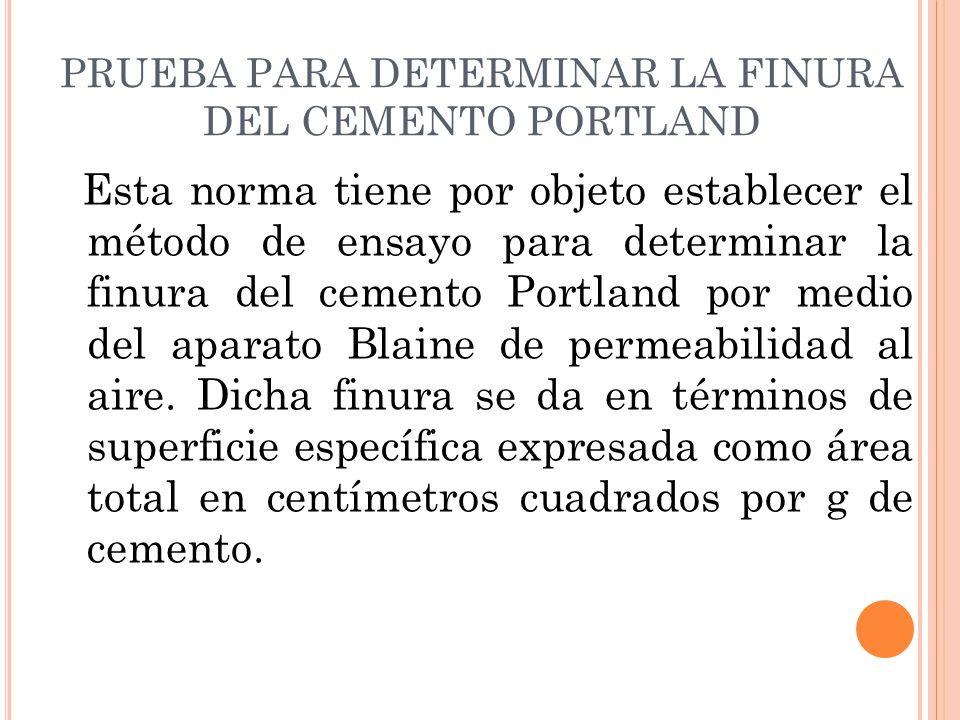 PRUEBA PARA DETERMINAR LA FINURA DEL CEMENTO PORTLAND Esta norma tiene por objeto establecer el método de ensayo para determinar la finura del cemento Portland por medio del aparato Blaine de permeabilidad al aire.