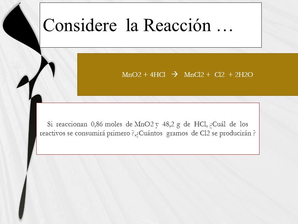 MnO2 + 4HCl MnCl2 + Cl2 + 2H2O Si reaccionan 0,86 moles de MnO2 y 48,2 g de HCl, ¿Cuál de los reactivos se consumirá primero ?,¿Cuántos gramos de Cl2 se producirán ?
