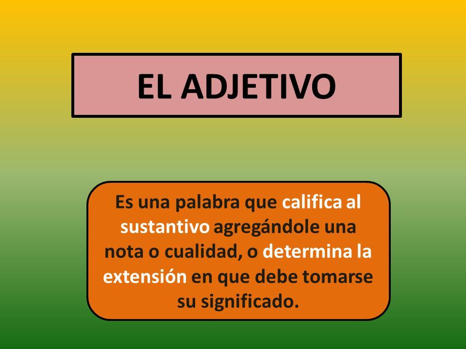 EL ADJETIVO Es una palabra que califica al sustantivo agregándole una nota o cualidad, o determina la extensión en que debe tomarse su significado.