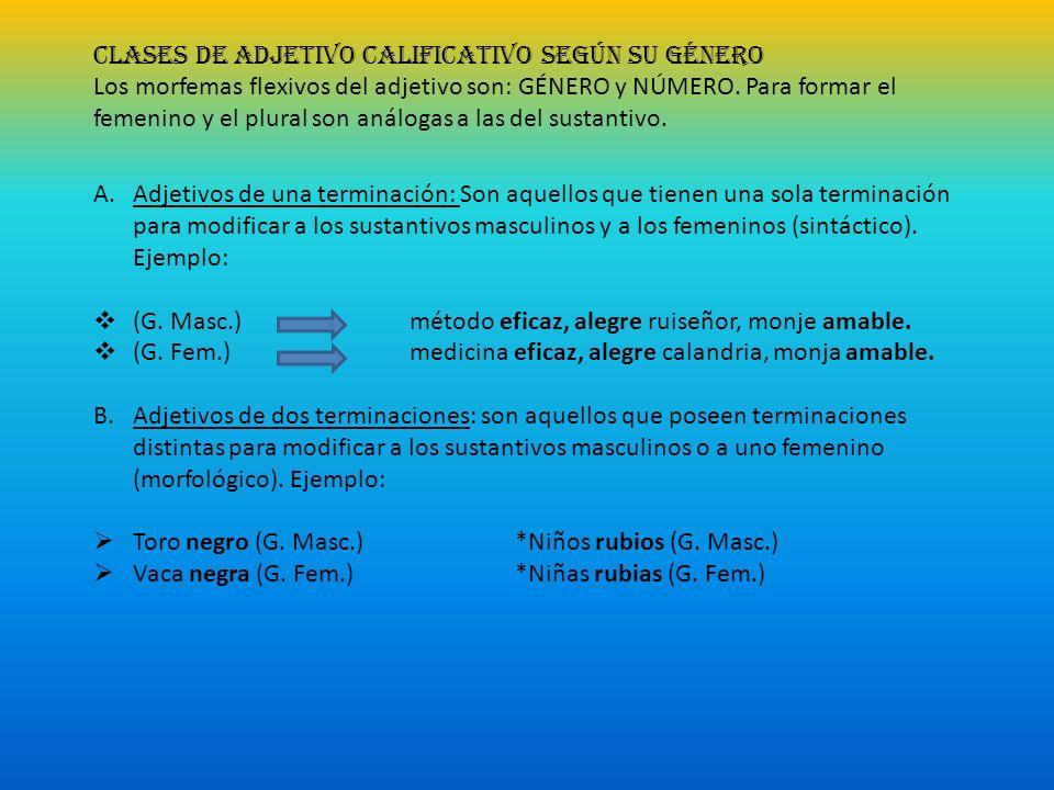 CLASES DE ADJETIVO CALIFICATIVO SEGÚN SU GÉNERO Los morfemas flexivos del adjetivo son: GÉNERO y NÚMERO. Para formar el femenino y el plural son análo