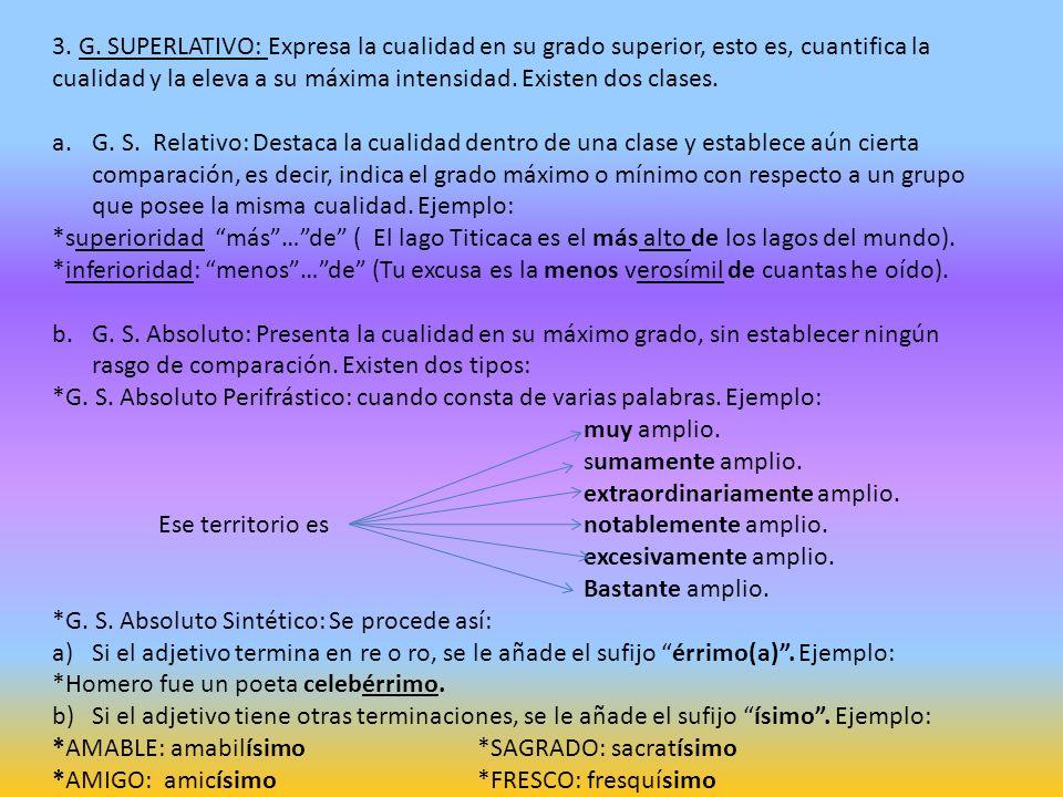 3. G. SUPERLATIVO: Expresa la cualidad en su grado superior, esto es, cuantifica la cualidad y la eleva a su máxima intensidad. Existen dos clases. a.