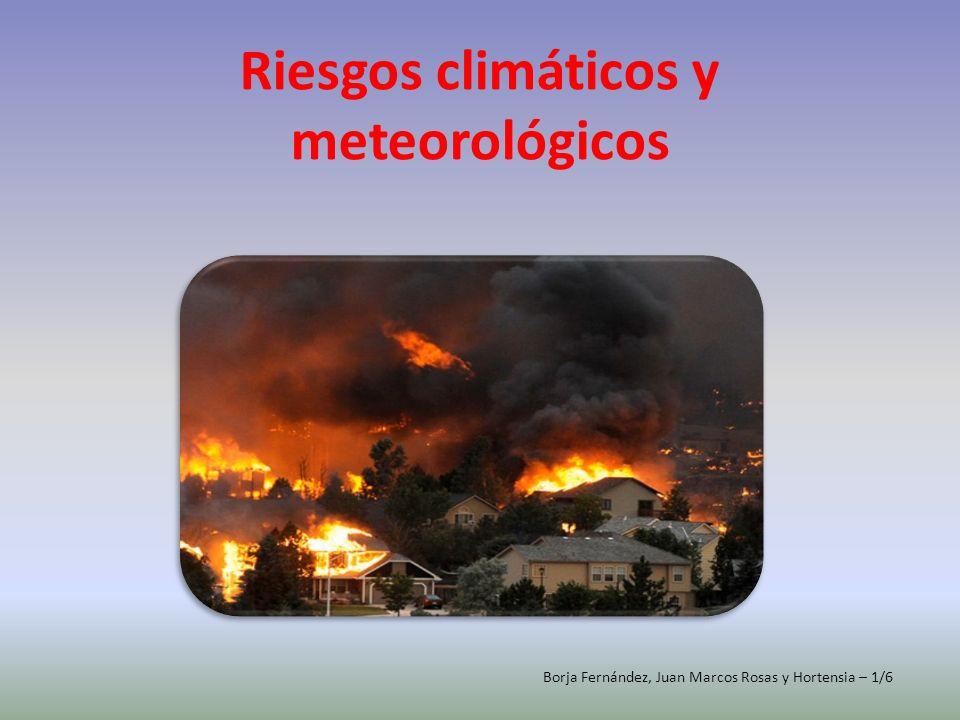 Riesgos climáticos y meteorológicos Borja Fernández, Juan Marcos Rosas y Hortensia – 1/6