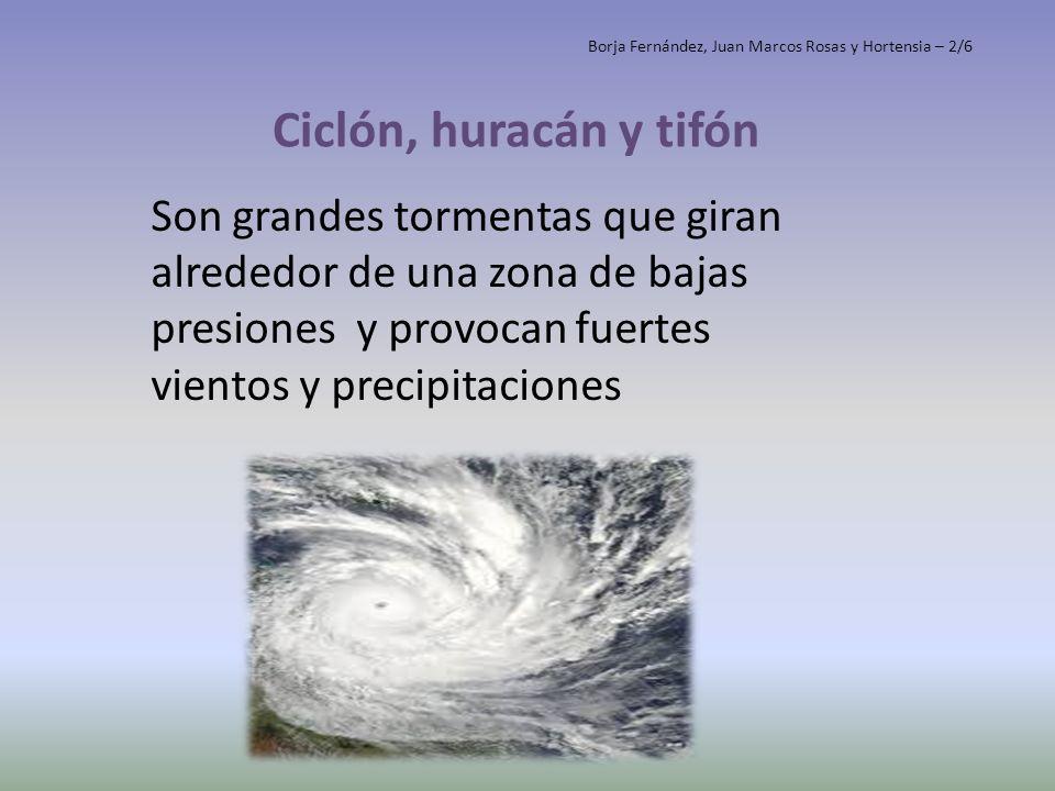 Ciclón, huracán y tifón Son grandes tormentas que giran alrededor de una zona de bajas presiones y provocan fuertes vientos y precipitaciones Borja Fe