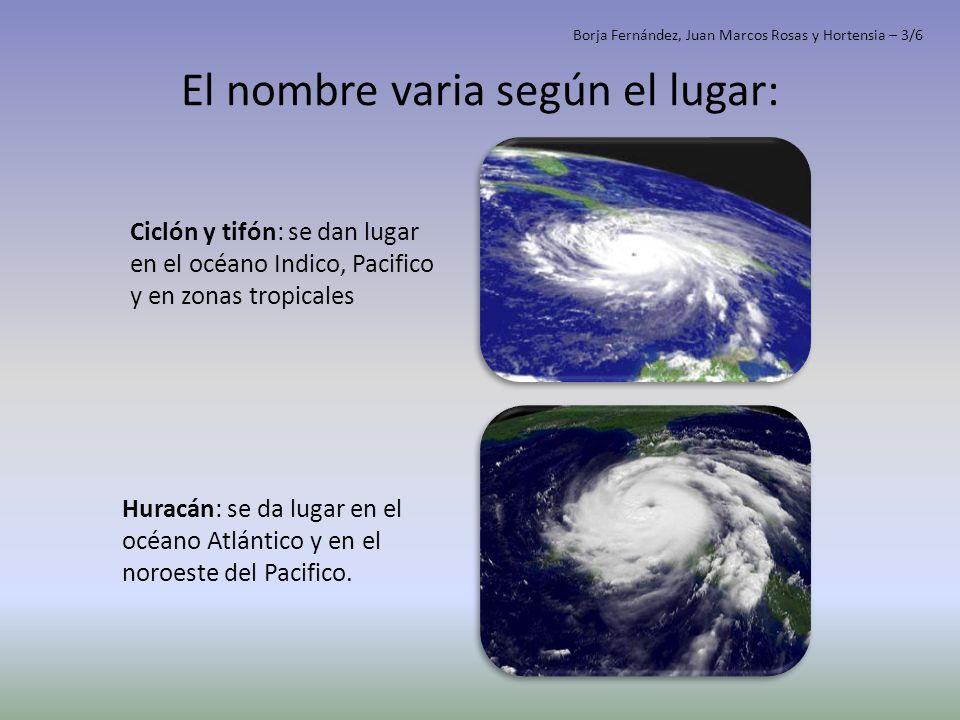 El nombre varia según el lugar: Ciclón y tifón: se dan lugar en el océano Indico, Pacifico y en zonas tropicales Huracán: se da lugar en el océano Atl