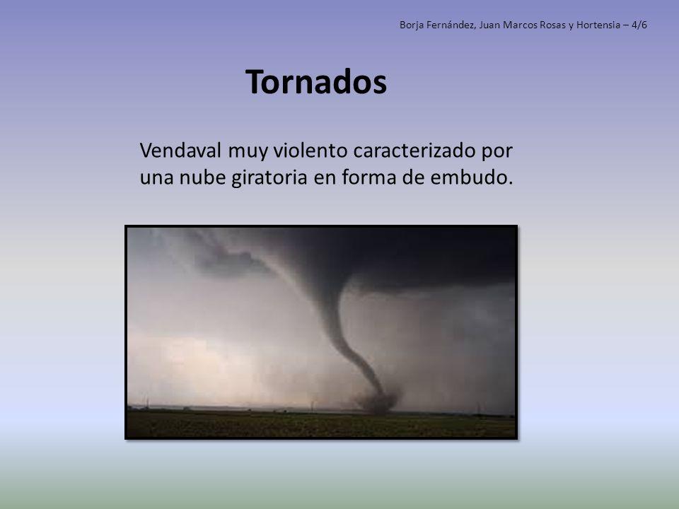 Tornados Vendaval muy violento caracterizado por una nube giratoria en forma de embudo. Borja Fernández, Juan Marcos Rosas y Hortensia – 4/6