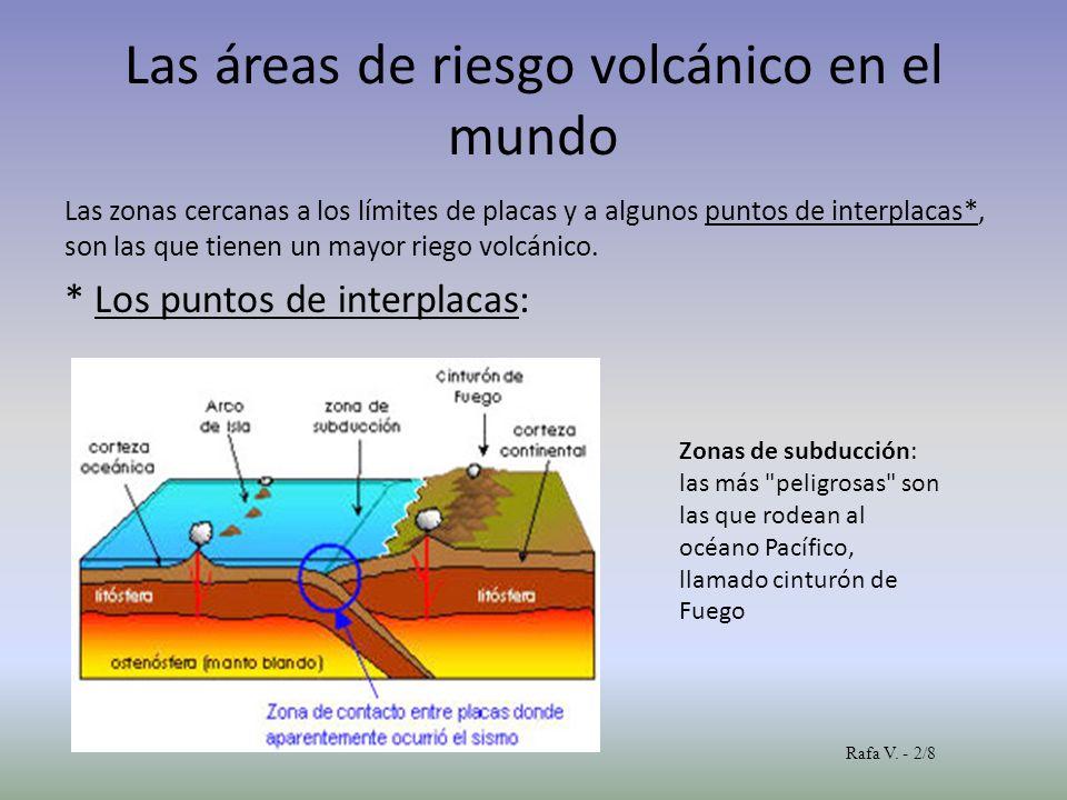 Las áreas de riesgo volcánico en el mundo Las zonas cercanas a los límites de placas y a algunos puntos de interplacas*, son las que tienen un mayor r