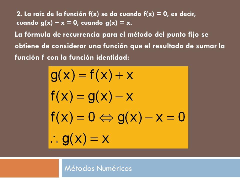 Métodos Numéricos 2. La raíz de la función f(x) se da cuando f(x) = 0, es decir, cuando g(x) – x = 0, cuando g(x) = x. La fórmula de recurrencia para