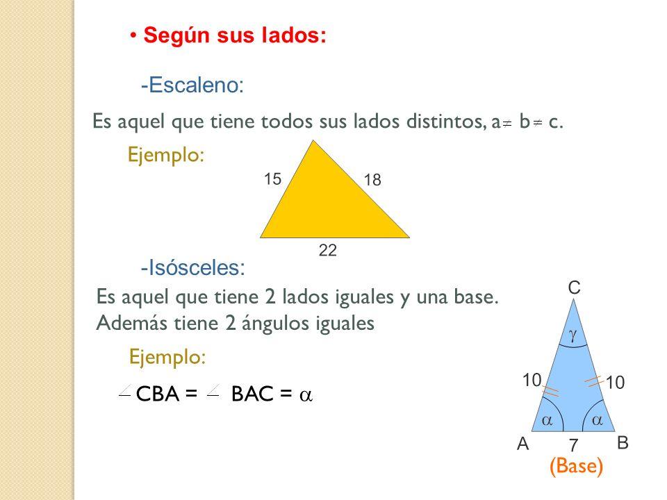 Según sus lados: -Escaleno: Es aquel que tiene todos sus lados distintos, a b c. Ejemplo: -Isósceles: Es aquel que tiene 2 lados iguales y una base. A