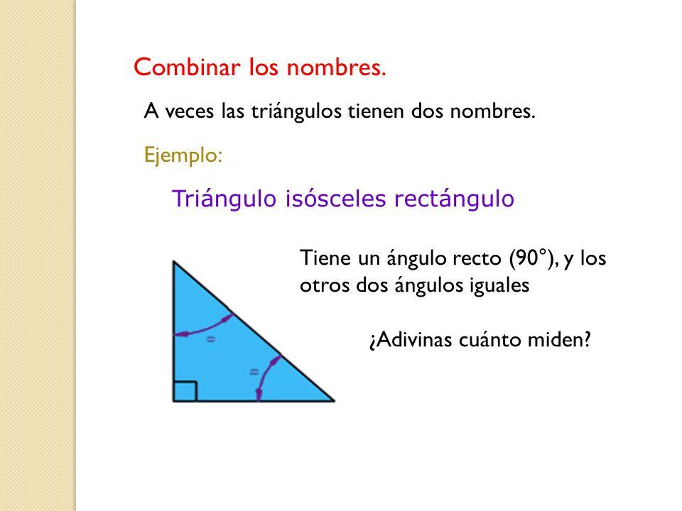 Tiene un ángulo recto (90°), y los otros dos ángulos iguales ¿Adivinas cuánto miden? Triángulo isósceles rectángulo Combinar los nombres. A veces las