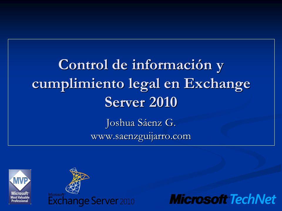 Control de información y cumplimiento legal en Exchange Server 2010 Joshua Sáenz G. www.saenzguijarro.com
