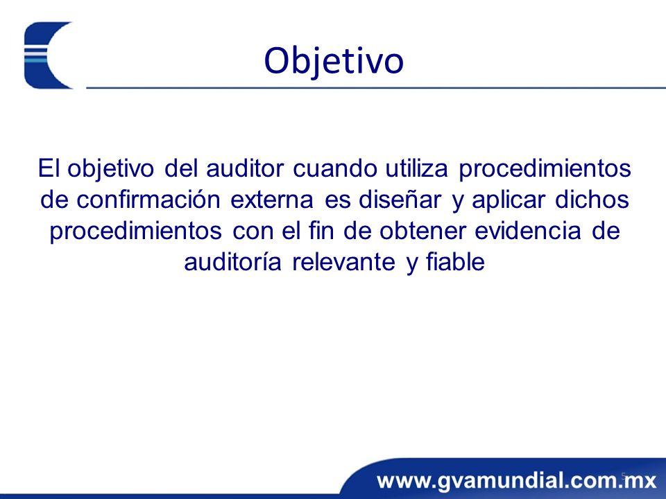 El objetivo del auditor cuando utiliza procedimientos de confirmación externa es diseñar y aplicar dichos procedimientos con el fin de obtener evidencia de auditoría relevante y fiable 5 Objetivo