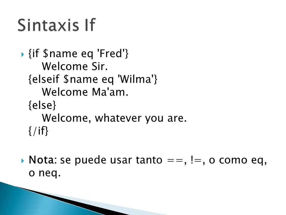{if $name eq 'Fred'} Welcome Sir. {elseif $name eq 'Wilma'} Welcome Ma'am. {else} Welcome, whatever you are. {/if} Nota: se puede usar tanto ==, !=, o