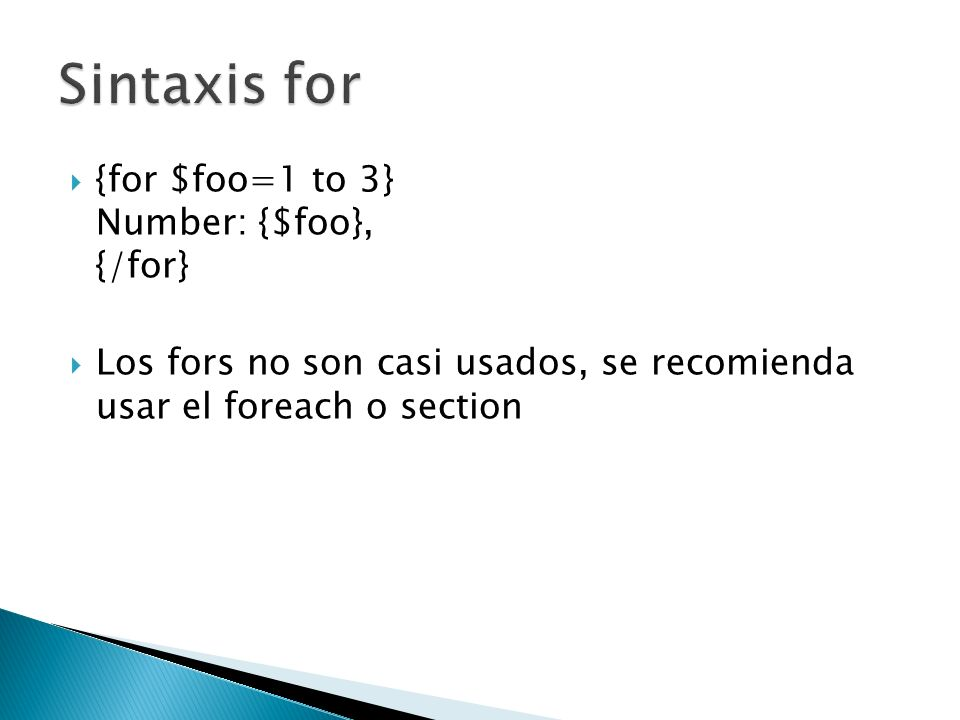 {for $foo=1 to 3} Number: {$foo}, {/for} Los fors no son casi usados, se recomienda usar el foreach o section