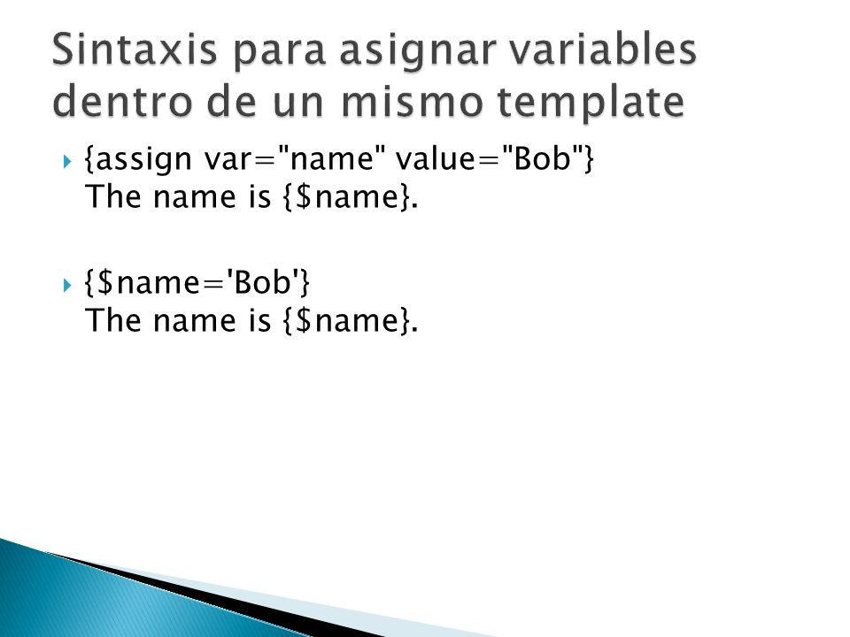 {assign var= name value= Bob } The name is {$name}. {$name= Bob } The name is {$name}.