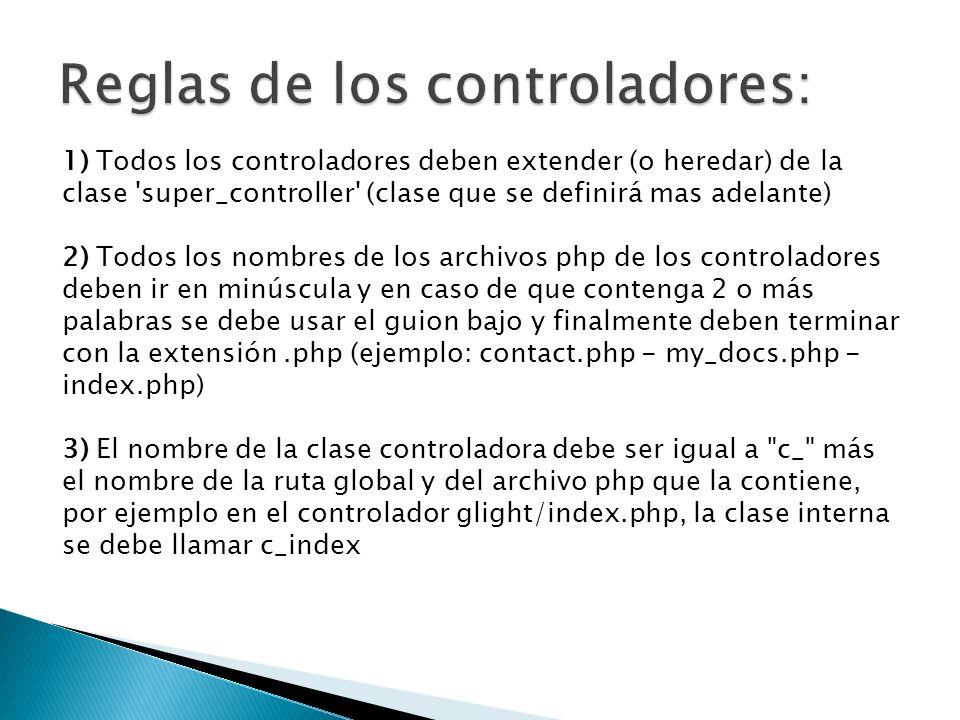 1) Todos los controladores deben extender (o heredar) de la clase super_controller (clase que se definirá mas adelante) 2) Todos los nombres de los archivos php de los controladores deben ir en minúscula y en caso de que contenga 2 o más palabras se debe usar el guion bajo y finalmente deben terminar con la extensión.php (ejemplo: contact.php - my_docs.php - index.php) 3) El nombre de la clase controladora debe ser igual a c_ más el nombre de la ruta global y del archivo php que la contiene, por ejemplo en el controlador glight/index.php, la clase interna se debe llamar c_index