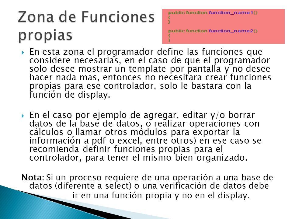En esta zona el programador define las funciones que considere necesarias, en el caso de que el programador solo desee mostrar un template por pantalla y no desee hacer nada mas, entonces no necesitara crear funciones propias para ese controlador, solo le bastara con la función de display.