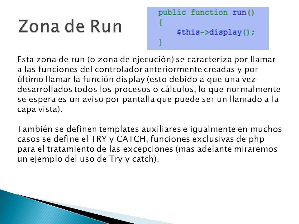 Esta zona de run (o zona de ejecución) se caracteriza por llamar a las funciones del controlador anteriormente creadas y por último llamar la función display (esto debido a que una vez desarrollados todos los procesos o cálculos, lo que normalmente se espera es un aviso por pantalla que puede ser un llamado a la capa vista).