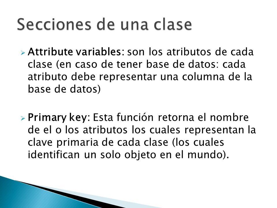 Attribute variables: son los atributos de cada clase (en caso de tener base de datos: cada atributo debe representar una columna de la base de datos) Primary key: Esta función retorna el nombre de el o los atributos los cuales representan la clave primaria de cada clase (los cuales identifican un solo objeto en el mundo).