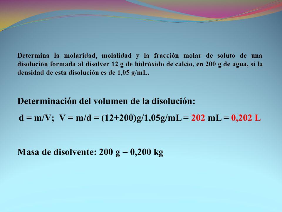 Determina la molaridad, molalidad y la fracción molar de soluto de una disolución formada al disolver 12 g de hidróxido de calcio, en 200 g de agua, s