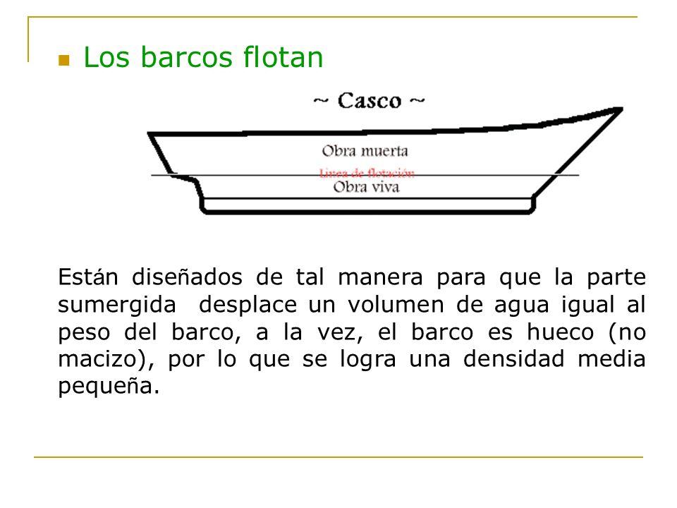 Los barcos flotan Est á n dise ñ ados de tal manera para que la parte sumergida desplace un volumen de agua igual al peso del barco, a la vez, el barc