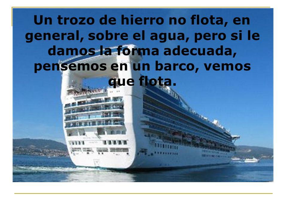 Un trozo de hierro no flota, en general, sobre el agua, pero si le damos la forma adecuada, pensemos en un barco, vemos que flota.