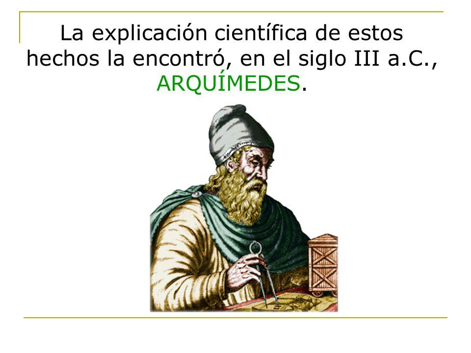 La explicación científica de estos hechos la encontró, en el siglo III a.C., ARQUÍMEDES.