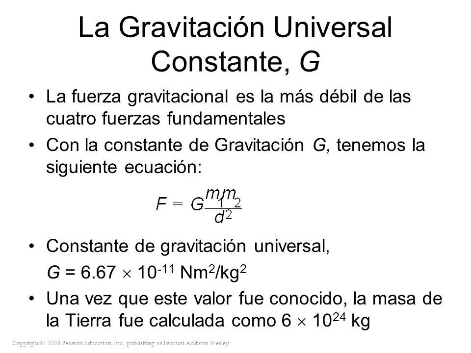 Copyright © 2008 Pearson Education, Inc., publishing as Pearson Addison-Wesley La Gravitación Universal Constante, G La fuerza gravitacional es la más