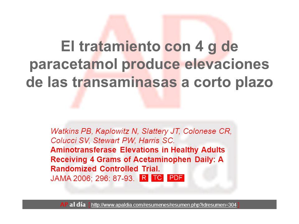 El tratamiento con 4 g de paracetamol produce elevaciones de las transaminasas a corto plazo AP al día [ http://www.apaldia.com/resumenes/resumen.php?idresumen=304 ] Watkins PB, Kaplowitz N, Slattery JT, Colonese CR, Colucci SV, Stewart PW, Harris SC.