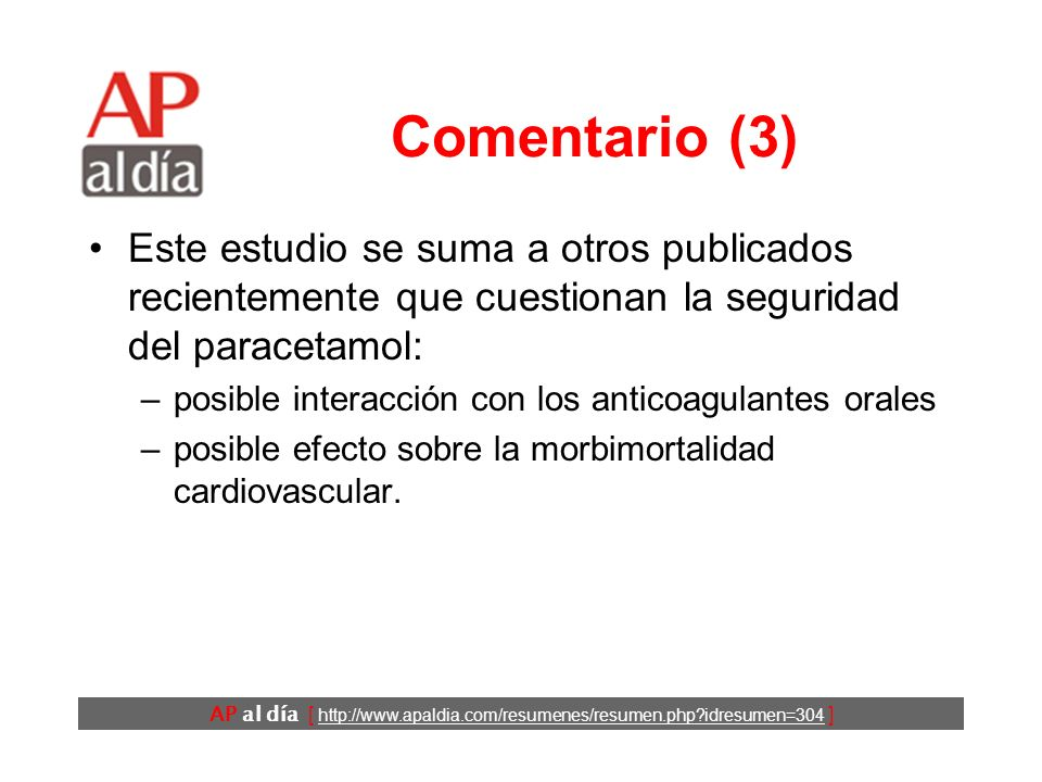 AP al día [ http://www.apaldia.com/resumenes/resumen.php?idresumen=304 ] Comentario (3) Este estudio se suma a otros publicados recientemente que cuestionan la seguridad del paracetamol: –posible interacción con los anticoagulantes orales –posible efecto sobre la morbimortalidad cardiovascular.