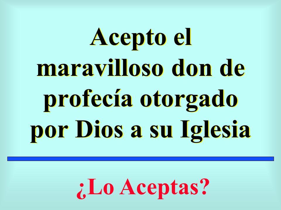 Acepto el maravilloso don de profecía otorgado por Dios a su Iglesia ¿Lo Aceptas?