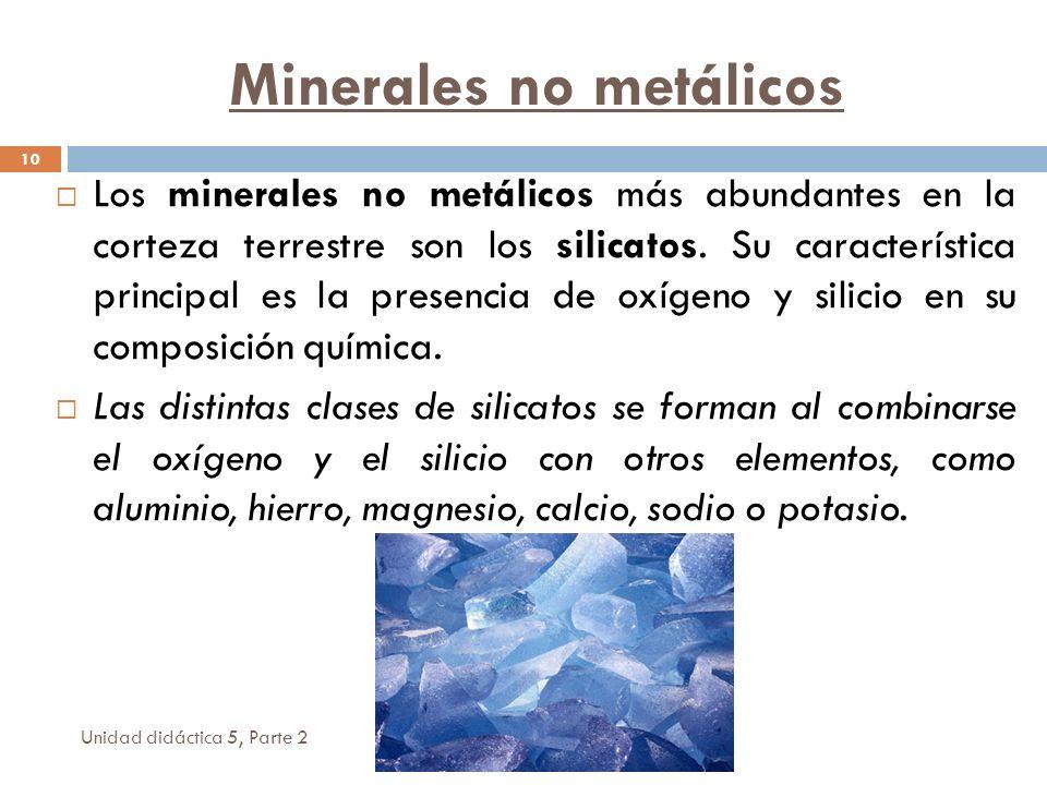 Minerales no metálicos Unidad didáctica 5, Parte 2 10 Los minerales no metálicos más abundantes en la corteza terrestre son los silicatos. Su caracter