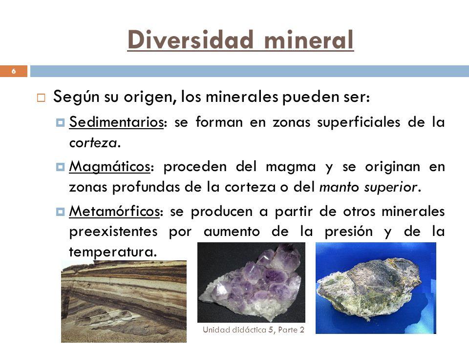 Unidad didáctica 5, Parte 2 6 Según su origen, los minerales pueden ser: Sedimentarios: se forman en zonas superficiales de la corteza. Magmáticos: pr