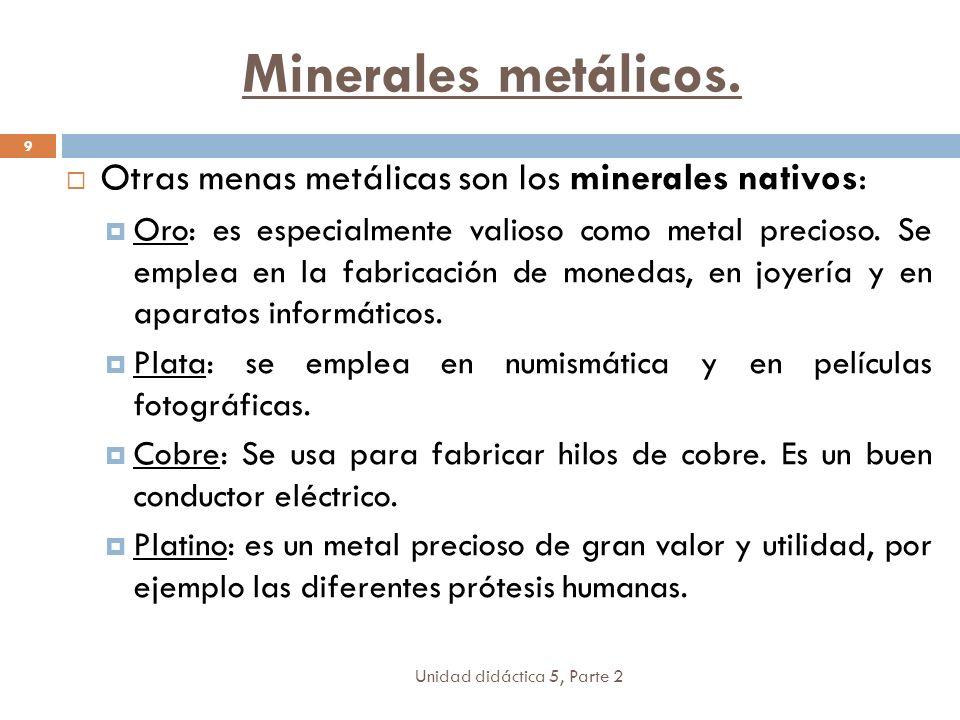 Unidad didáctica 5, Parte 2 9 Otras menas metálicas son los minerales nativos: Oro: es especialmente valioso como metal precioso. Se emplea en la fabr