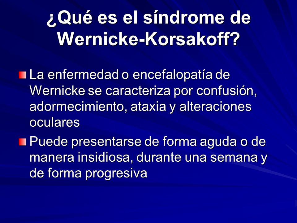 ¿Qué es el síndrome de Wernicke-Korsakoff? La enfermedad o encefalopatía de Wernicke se caracteriza por confusión, adormecimiento, ataxia y alteracion