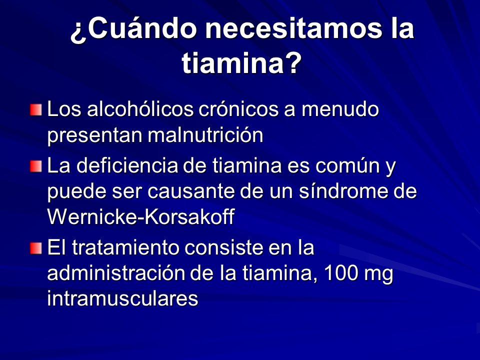 ¿Cuándo necesitamos la tiamina? Los alcohólicos crónicos a menudo presentan malnutrición La deficiencia de tiamina es común y puede ser causante de un