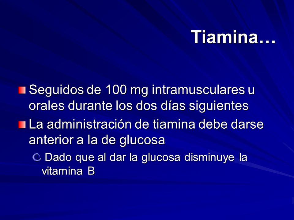 Tiamina… Seguidos de 100 mg intramusculares u orales durante los dos días siguientes La administración de tiamina debe darse anterior a la de glucosa
