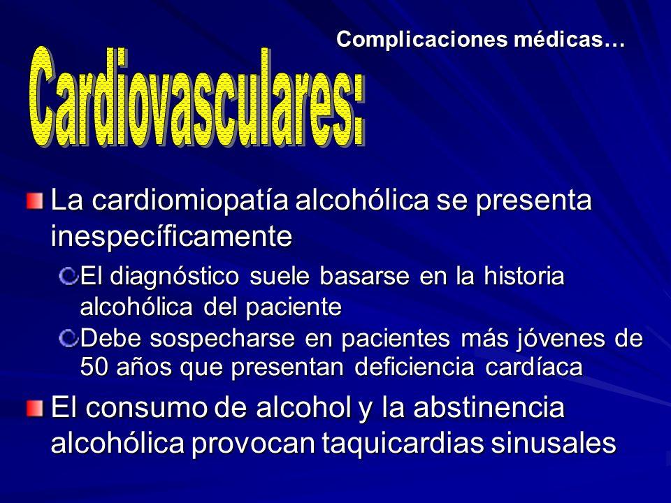 Complicaciones médicas… La cardiomiopatía alcohólica se presenta inespecíficamente El diagnóstico suele basarse en la historia alcohólica del paciente